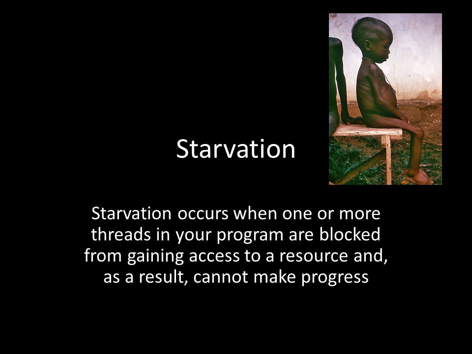 Starvation Starvation occurs when one or more threads in your program are blocked from gaining access to a resource and, as a result, cannot make prog