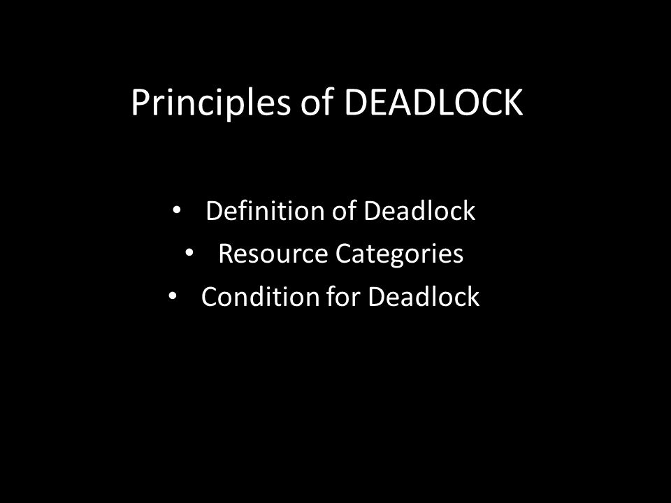 Principles of DEADLOCK Definition of Deadlock Resource Categories Condition for Deadlock