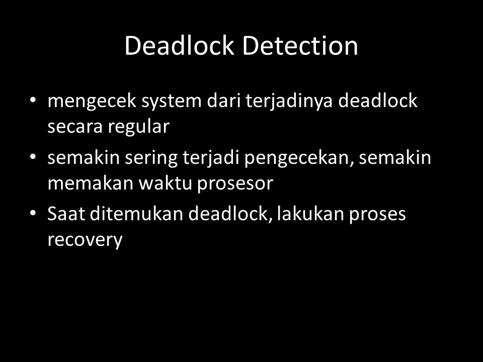 Deadlock Detection mengecek system dari terjadinya deadlock secara regular semakin sering terjadi pengecekan, semakin memakan waktu prosesor Saat ditemukan deadlock, lakukan proses recovery