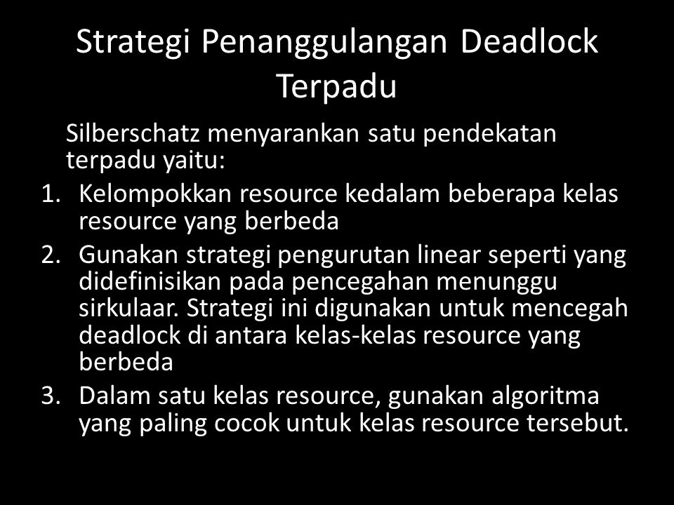 Strategi Penanggulangan Deadlock Terpadu Silberschatz menyarankan satu pendekatan terpadu yaitu: 1.Kelompokkan resource kedalam beberapa kelas resource yang berbeda 2.Gunakan strategi pengurutan linear seperti yang didefinisikan pada pencegahan menunggu sirkulaar.
