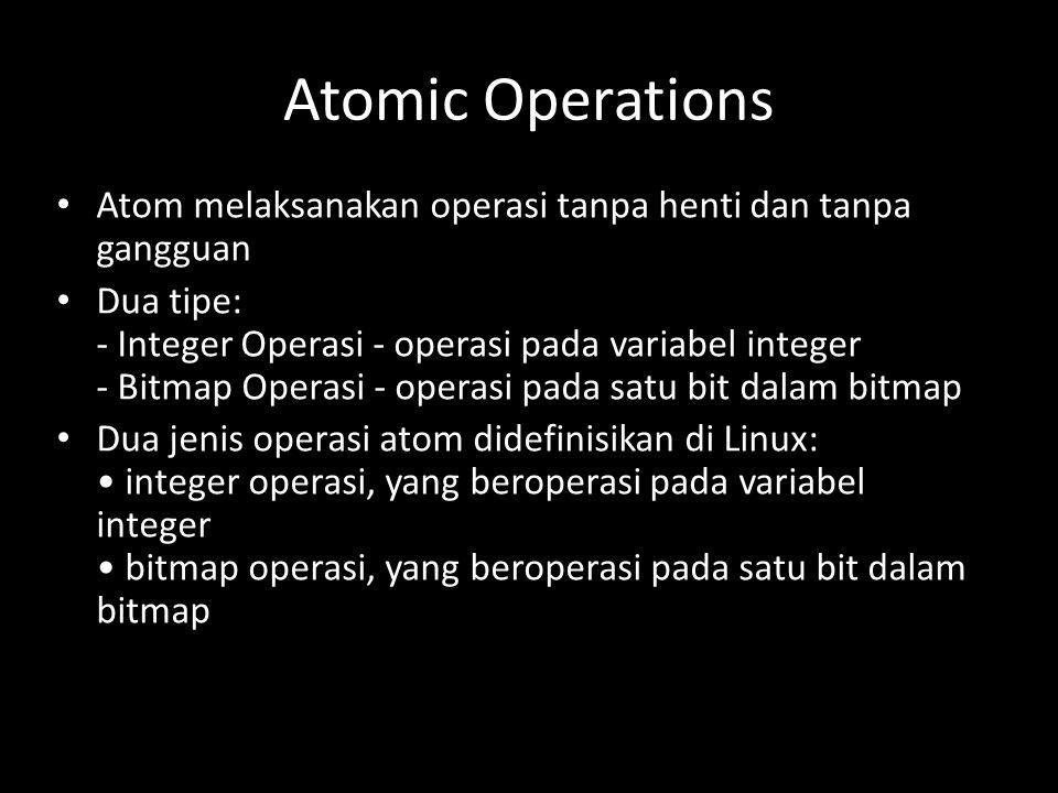 Atomic Operations Atom melaksanakan operasi tanpa henti dan tanpa gangguan Dua tipe: - Integer Operasi - operasi pada variabel integer - Bitmap Operasi - operasi pada satu bit dalam bitmap Dua jenis operasi atom didefinisikan di Linux: integer operasi, yang beroperasi pada variabel integer bitmap operasi, yang beroperasi pada satu bit dalam bitmap