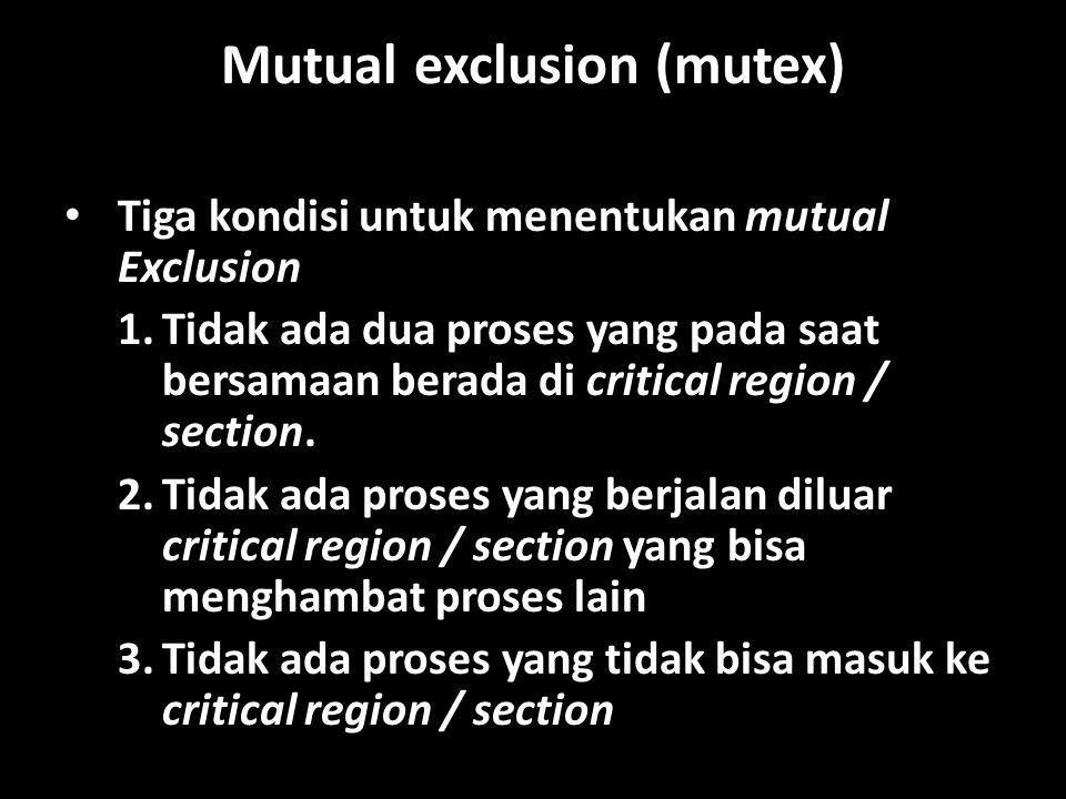 Mutual exclusion (mutex) Tiga kondisi untuk menentukan mutual Exclusion 1.Tidak ada dua proses yang pada saat bersamaan berada di critical region / section.