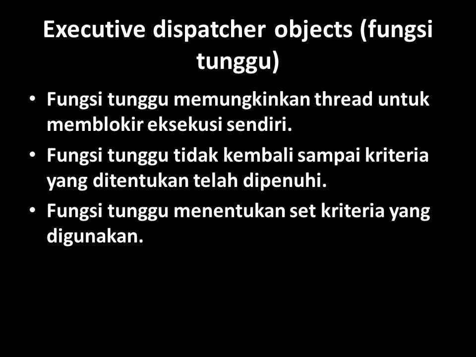 Executive dispatcher objects (fungsi tunggu) Fungsi tunggu memungkinkan thread untuk memblokir eksekusi sendiri.