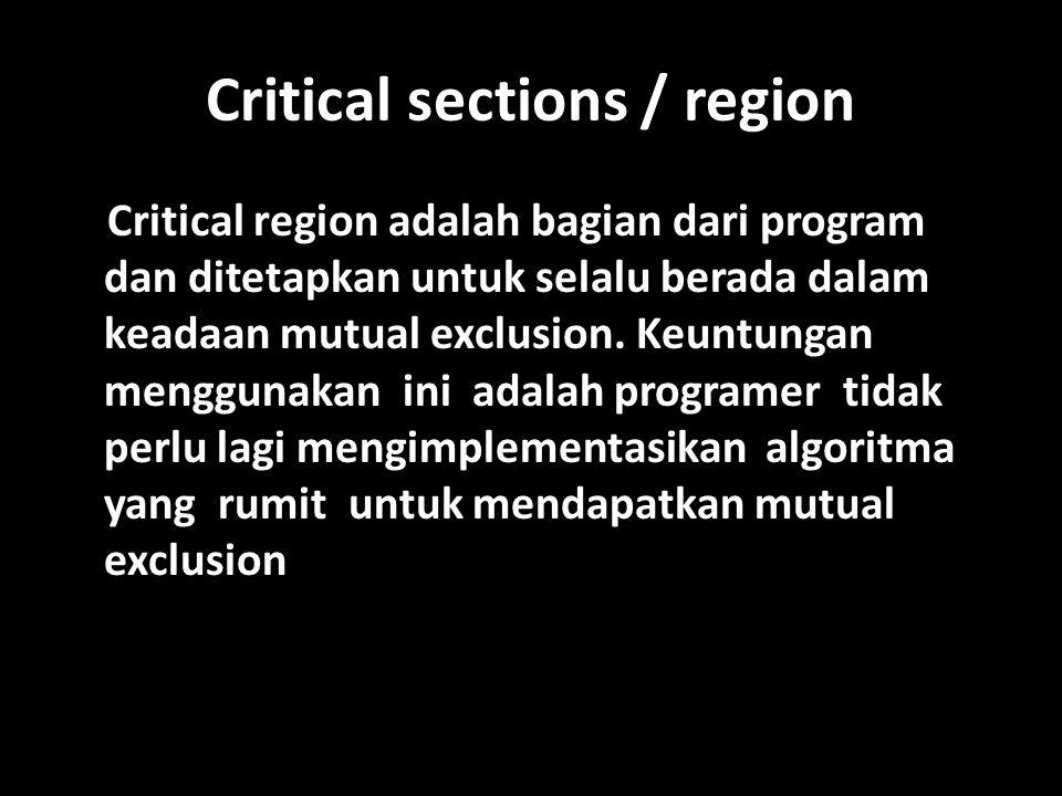 Critical sections / region Critical region adalah bagian dari program dan ditetapkan untuk selalu berada dalam keadaan mutual exclusion.