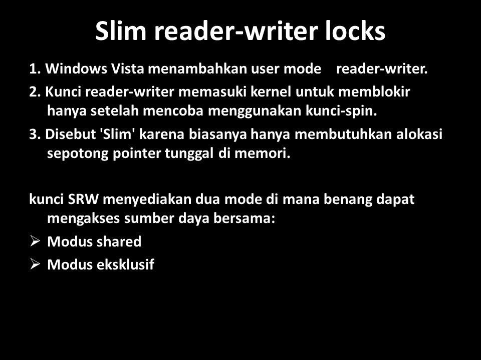 Slim reader-writer locks 1.Windows Vista menambahkan user mode reader-writer.