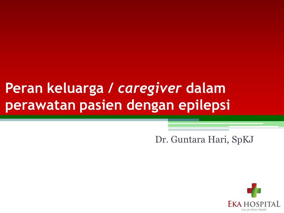 Peran keluarga / caregiver dalam perawatan pasien dengan epilepsi Dr. Guntara Hari, SpKJ