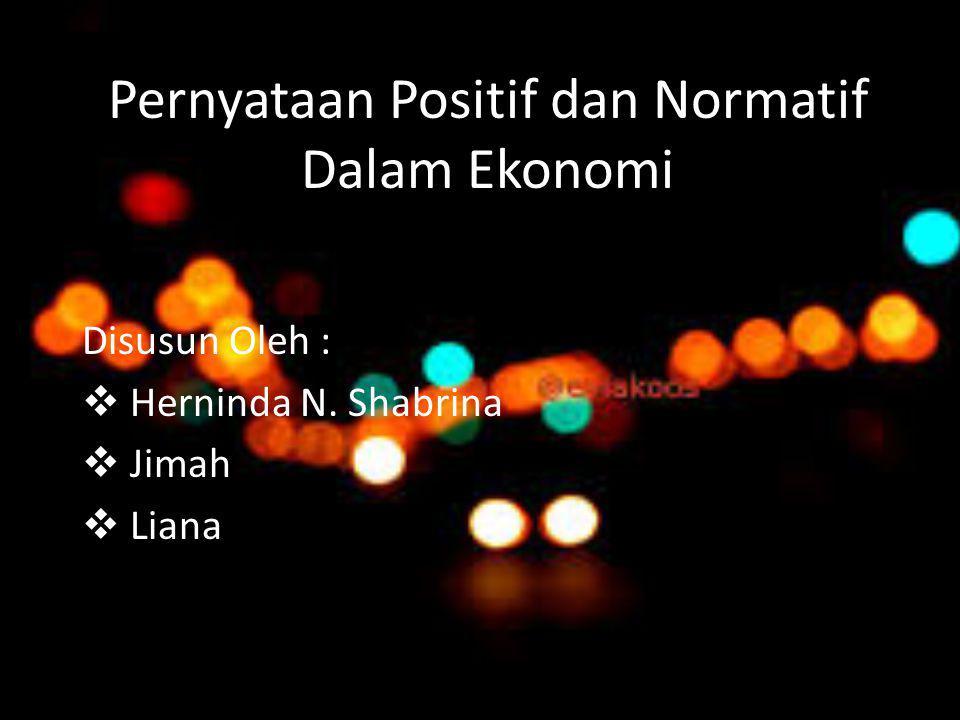 Pernyataan Positif dan Normatif Dalam Ekonomi Disusun Oleh :  Herninda N. Shabrina  Jimah  Liana