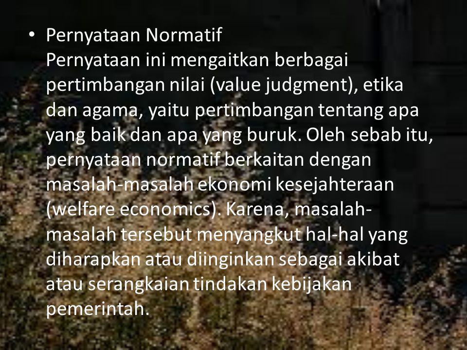 Pernyataan Normatif Pernyataan ini mengaitkan berbagai pertimbangan nilai (value judgment), etika dan agama, yaitu pertimbangan tentang apa yang baik dan apa yang buruk.