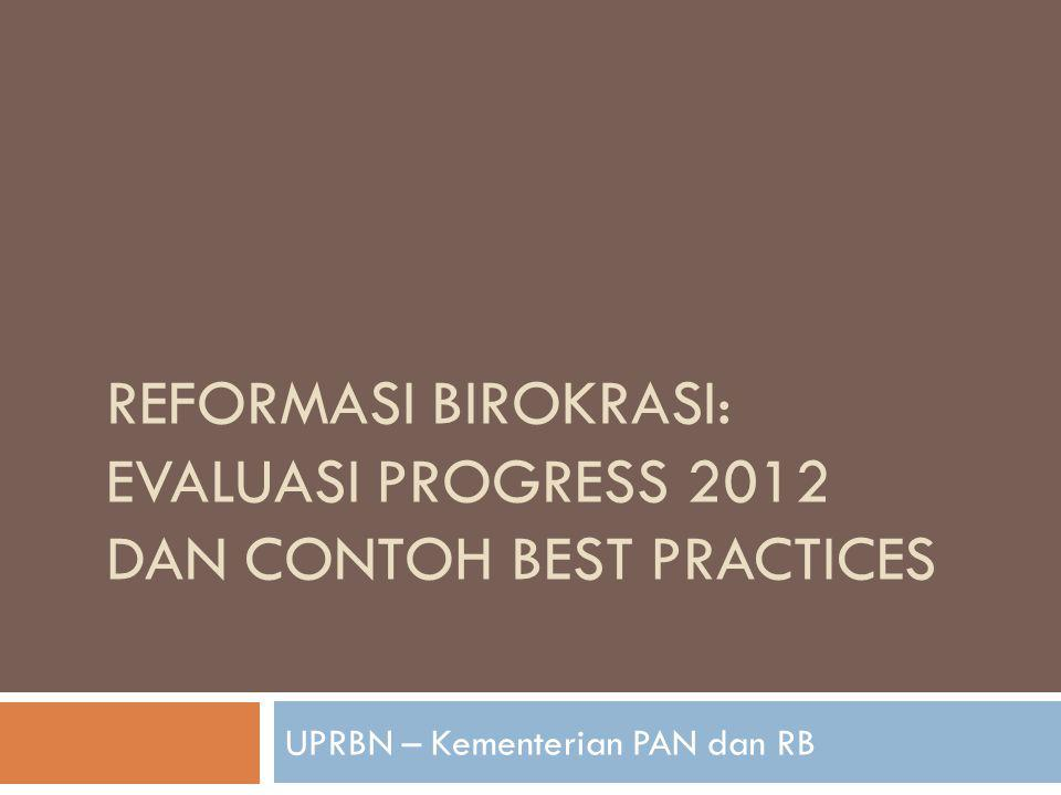 REFORMASI BIROKRASI: EVALUASI PROGRESS 2012 DAN CONTOH BEST PRACTICES UPRBN – Kementerian PAN dan RB
