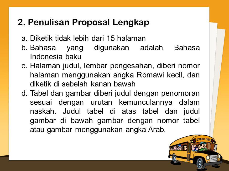 2. Penulisan Proposal Lengkap a.Diketik tidak lebih dari 15 halaman b.Bahasa yang digunakan adalah Bahasa Indonesia baku c.Halaman judul, lembar penge