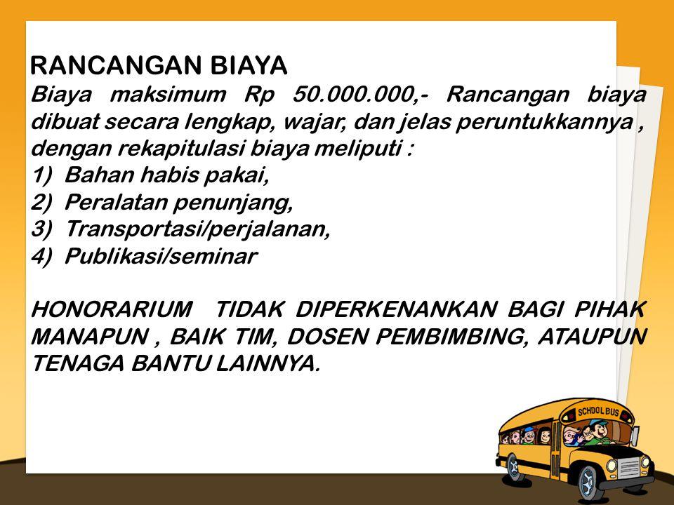 RANCANGAN BIAYA Biaya maksimum Rp 50.000.000,- Rancangan biaya dibuat secara lengkap, wajar, dan jelas peruntukkannya, dengan rekapitulasi biaya meliputi : 1)Bahan habis pakai, 2)Peralatan penunjang, 3)Transportasi/perjalanan, 4)Publikasi/seminar HONORARIUM TIDAK DIPERKENANKAN BAGI PIHAK MANAPUN, BAIK TIM, DOSEN PEMBIMBING, ATAUPUN TENAGA BANTU LAINNYA.