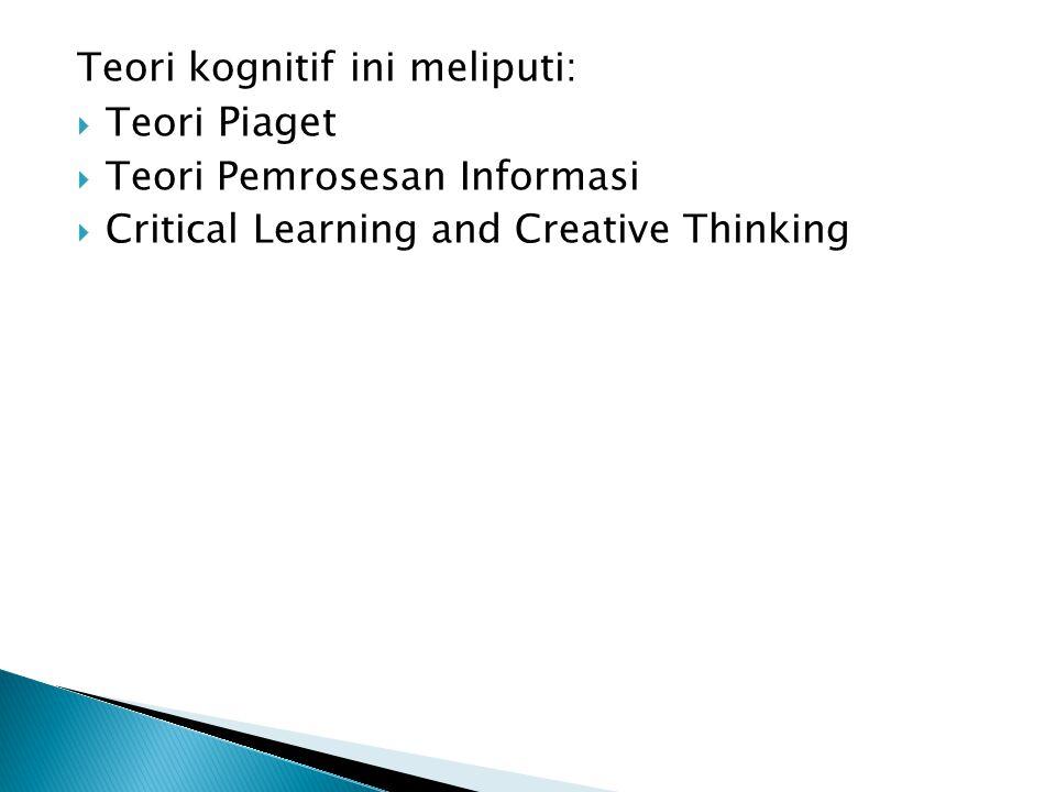 Teori kognitif ini meliputi:  Teori Piaget  Teori Pemrosesan Informasi  Critical Learning and Creative Thinking