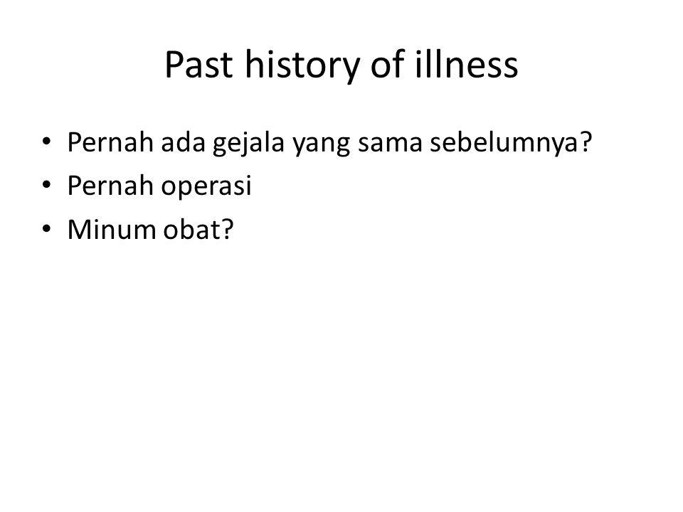 Past history of illness Pernah ada gejala yang sama sebelumnya? Pernah operasi Minum obat?