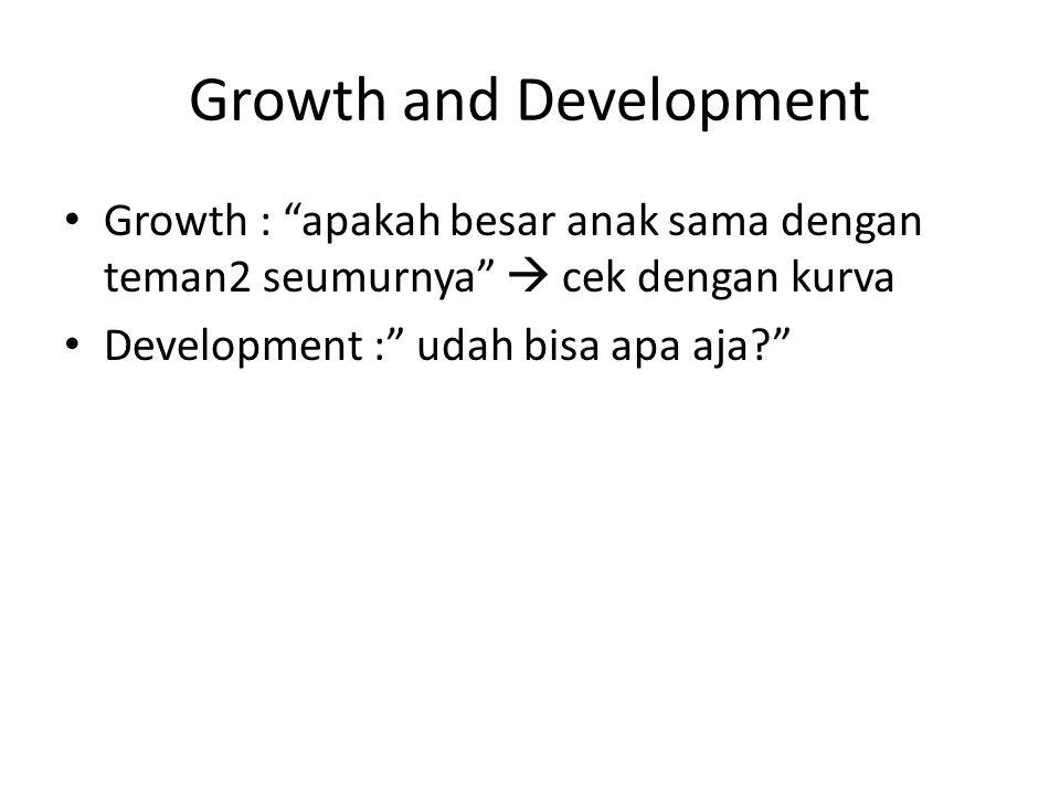 """Growth and Development Growth : """"apakah besar anak sama dengan teman2 seumurnya""""  cek dengan kurva Development :"""" udah bisa apa aja?"""""""