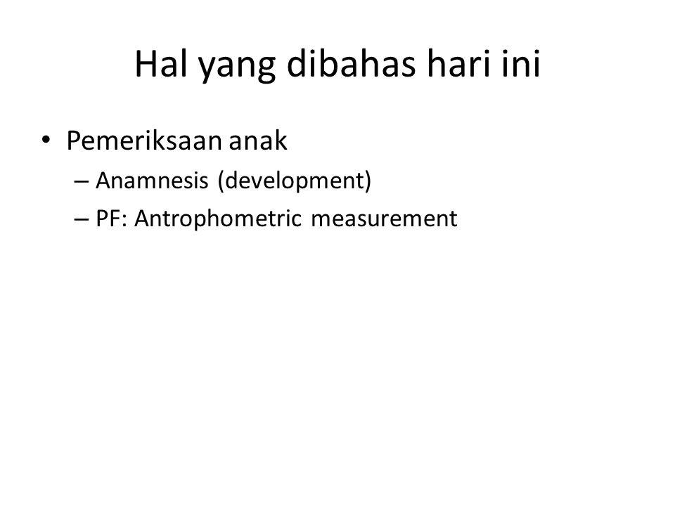 Hal yang dibahas hari ini Pemeriksaan anak – Anamnesis (development) – PF: Antrophometric measurement