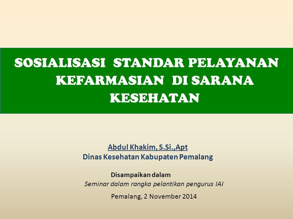 Abdul Khakim, S.Si.,Apt Dinas Kesehatan Kabupaten Pemalang Seminar dalam rangka pelantikan pengurus IAI Pemalang, 2 November 2014 SOSIALISASI STANDAR