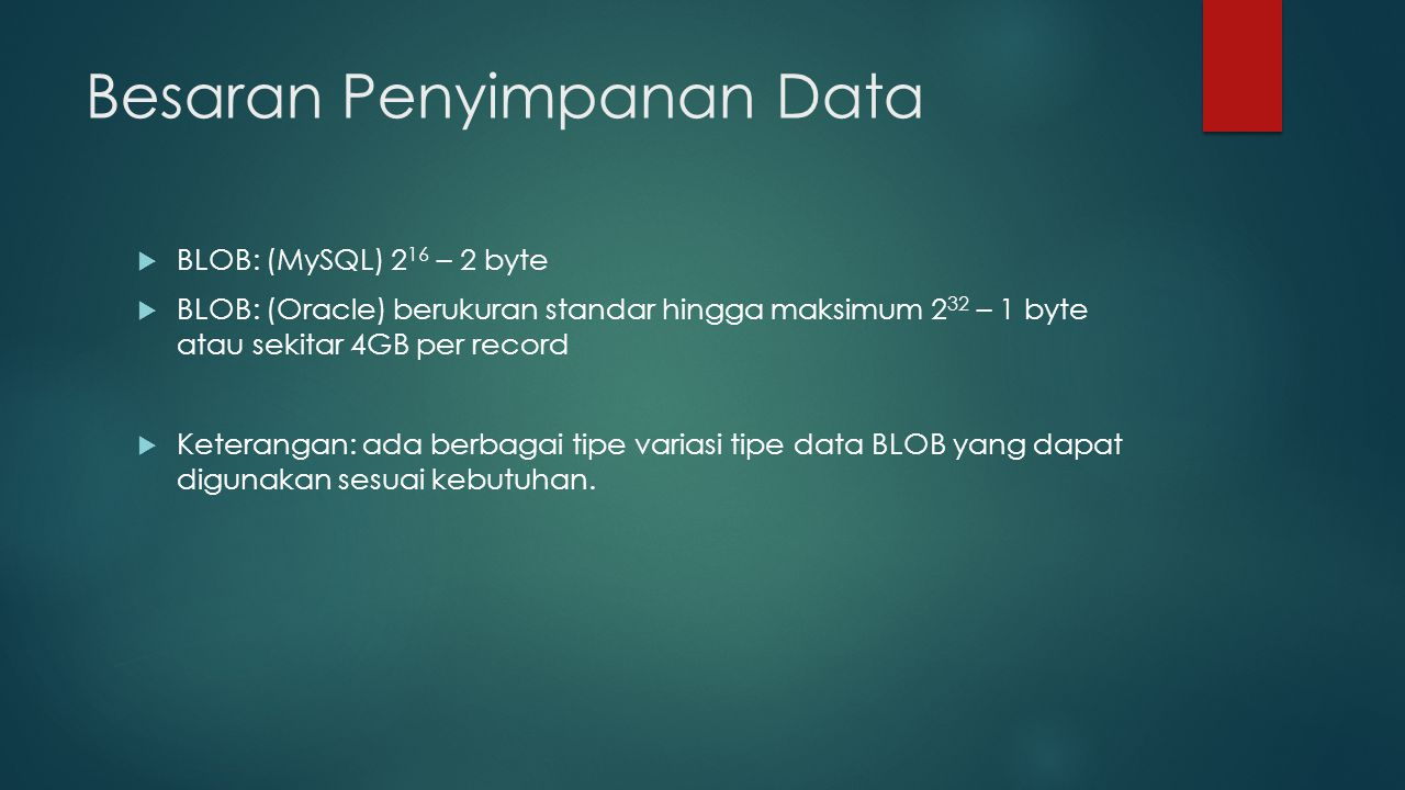  BLOB: (MySQL) 2 16 – 2 byte  BLOB: (Oracle) berukuran standar hingga maksimum 2 32 – 1 byte atau sekitar 4GB per record  Keterangan: ada berbagai tipe variasi tipe data BLOB yang dapat digunakan sesuai kebutuhan.