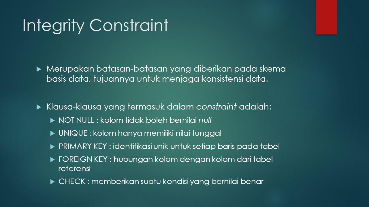 Integrity Constraint  Merupakan batasan-batasan yang diberikan pada skema basis data, tujuannya untuk menjaga konsistensi data.