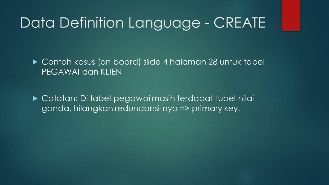 Data Definition Language - CREATE  Contoh kasus (on board) slide 4 halaman 28 untuk tabel PEGAWAI dan KLIEN  Catatan: Di tabel pegawai masih terdapat tupel nilai ganda, hilangkan redundansi-nya => primary key.
