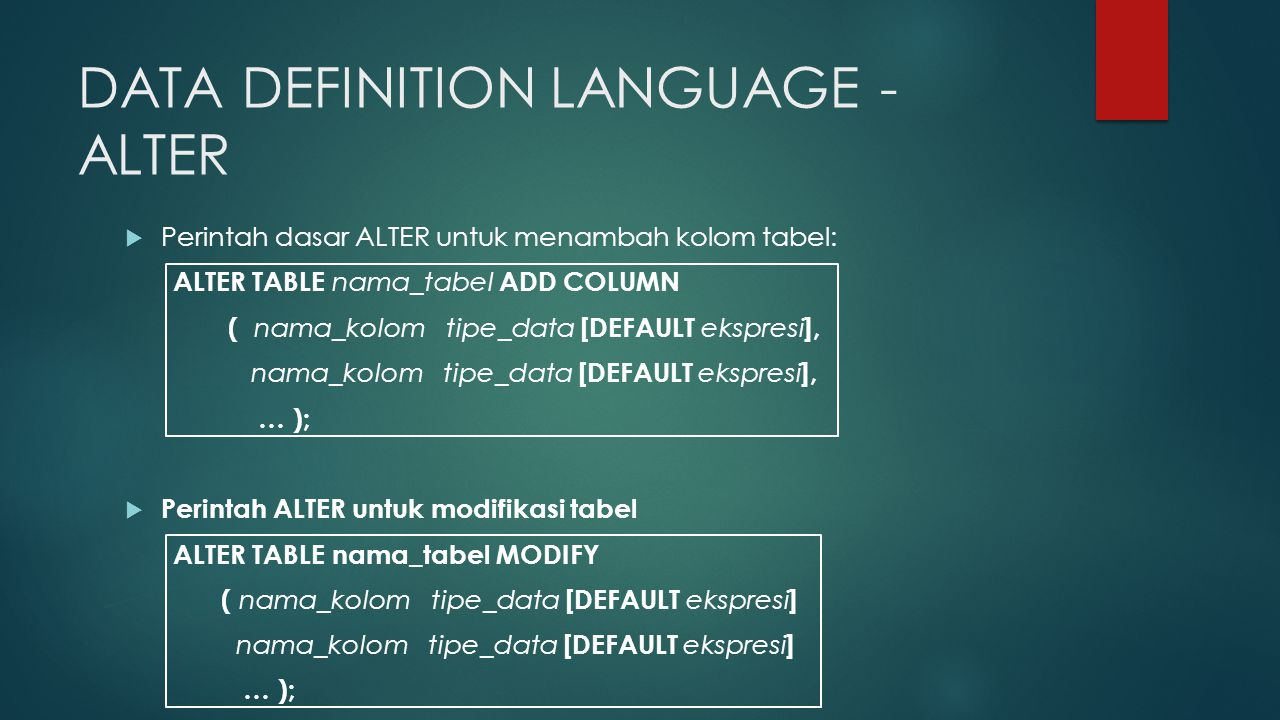 DATA DEFINITION LANGUAGE - ALTER  Perintah dasar ALTER untuk menambah kolom tabel: ALTER TABLE nama_tabel ADD COLUMN ( nama_kolom tipe_data [DEFAULT