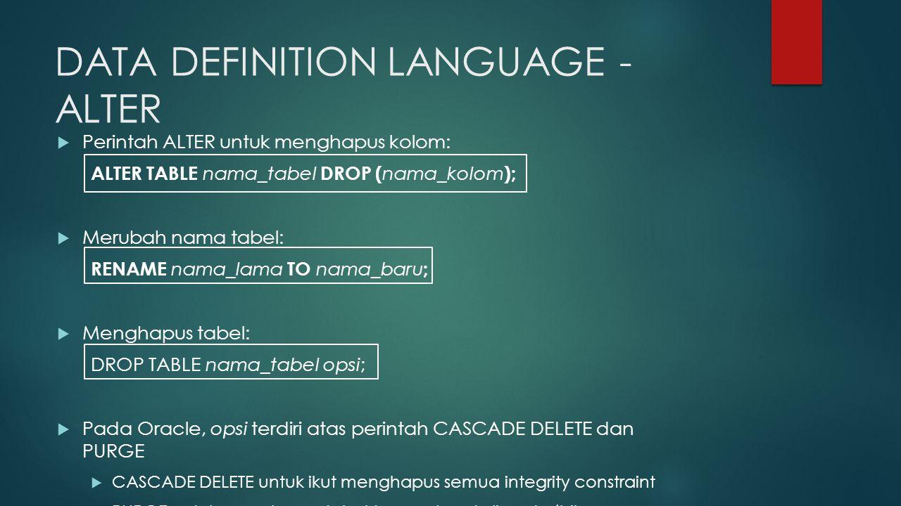 DATA DEFINITION LANGUAGE - ALTER  Perintah ALTER untuk menghapus kolom: ALTER TABLE nama_tabel DROP ( nama_kolom );  Merubah nama tabel: RENAME nama_lama TO nama_baru ;  Menghapus tabel: DROP TABLE nama_tabel opsi;  Pada Oracle, opsi terdiri atas perintah CASCADE DELETE dan PURGE  CASCADE DELETE untuk ikut menghapus semua integrity constraint  PURGE untuk menghapus tabel tanpa dapat di-undo (hilang selamanya)