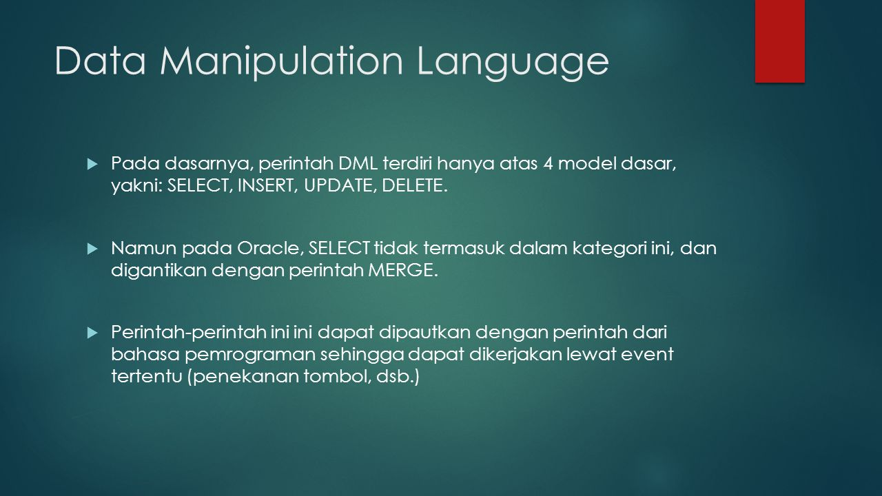 Data Manipulation Language  Pada dasarnya, perintah DML terdiri hanya atas 4 model dasar, yakni: SELECT, INSERT, UPDATE, DELETE.
