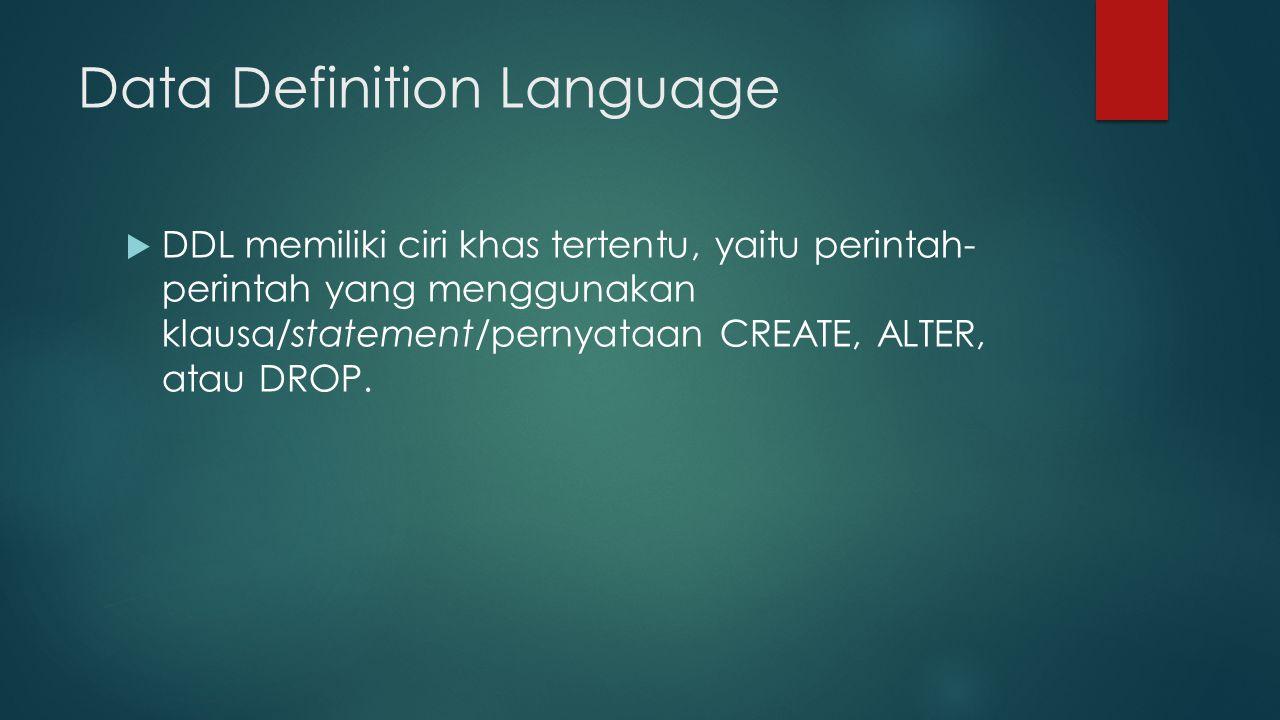 Data Definition Language  DDL memiliki ciri khas tertentu, yaitu perintah- perintah yang menggunakan klausa/statement/pernyataan CREATE, ALTER, atau DROP.