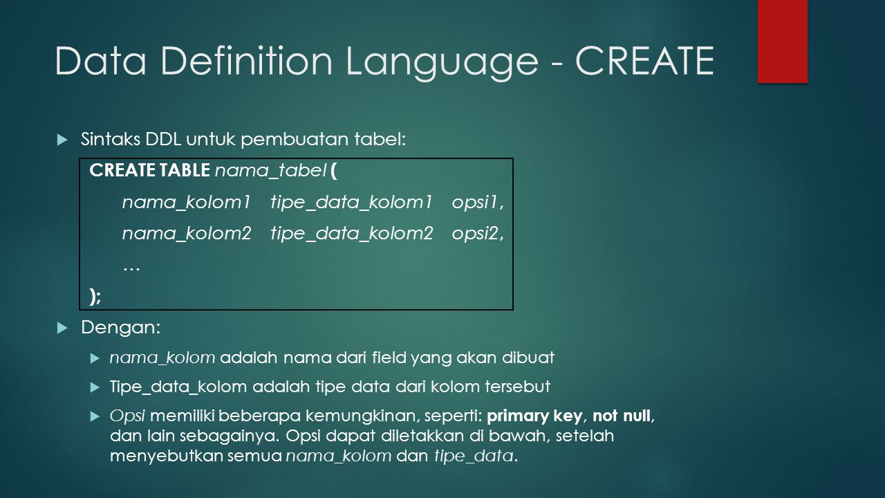 Data Definition Language - CREATE CREATE TABLE nama_tabel ( nama_kolom1 tipe_data_kolom1, nama_kolom2 tipe_data_kolom2, …, PRIMARY KEY (nama_kolom), FOREIGN KEY (nama_kolom) REFERENCES nama_tabel (nama_kolom) );