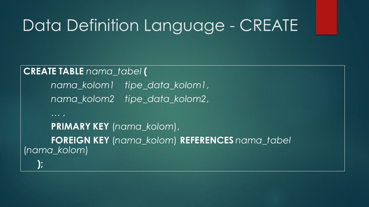 Data Definition Language - CREATE CREATE TABLE nama_tabel ( nama_kolom1 tipe_data_kolom1, nama_kolom2 tipe_data_kolom2, …, PRIMARY KEY (nama_kolom), FOREIGN KEY (nama_kolom) REFERENCES nama_tabel (nama_kolom) );