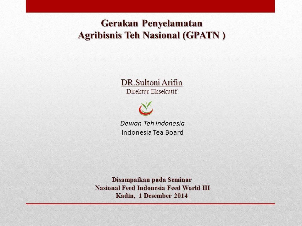 Gerakan Penyelamatan Agribisnis Teh Nasional (GPATN ) DR.Sultoni Arifin Direktur Eksekutif Disampaikan pada Seminar Nasional Feed Indonesia Feed World
