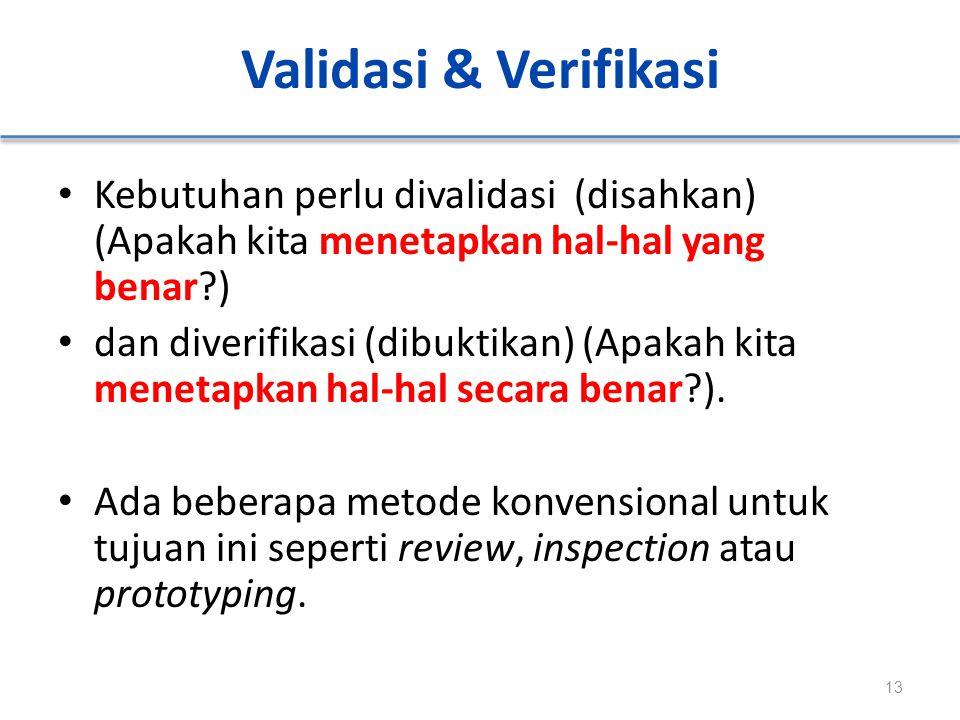 Validasi & Verifikasi Kebutuhan perlu divalidasi (disahkan) (Apakah kita menetapkan hal-hal yang benar?) dan diverifikasi (dibuktikan) (Apakah kita me