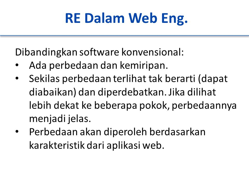 RE Dalam Web Eng. Dibandingkan software konvensional: Ada perbedaan dan kemiripan. Sekilas perbedaan terlihat tak berarti (dapat diabaikan) dan diperd