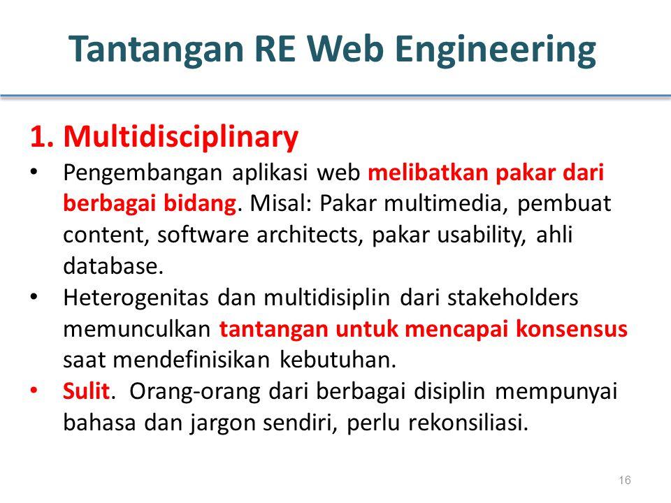 Tantangan RE Web Engineering 1. Multidisciplinary Pengembangan aplikasi web melibatkan pakar dari berbagai bidang. Misal: Pakar multimedia, pembuat co