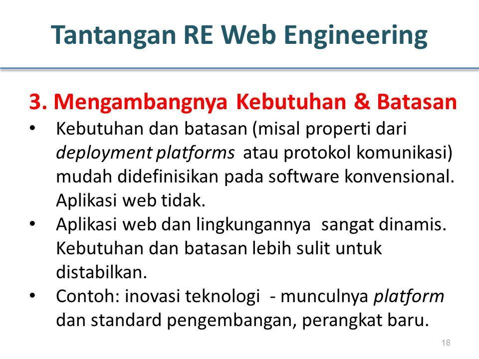 Tantangan RE Web Engineering 3. Mengambangnya Kebutuhan & Batasan Kebutuhan dan batasan (misal properti dari deployment platforms atau protokol komuni