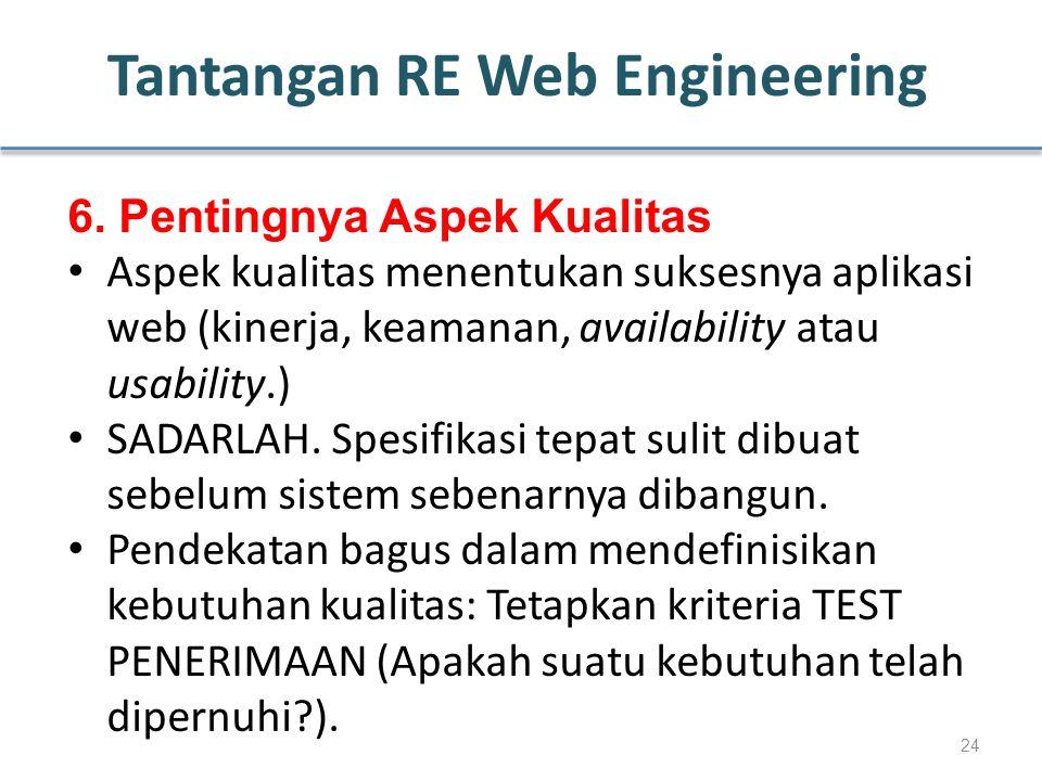 Tantangan RE Web Engineering 6. Pentingnya Aspek Kualitas Aspek kualitas menentukan suksesnya aplikasi web (kinerja, keamanan, availability atau usabi