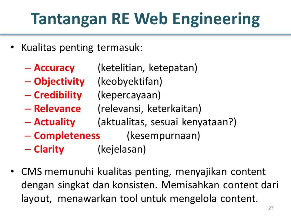 Tantangan RE Web Engineering Kualitas penting termasuk: – Accuracy (ketelitian, ketepatan) – Objectivity(keobyektifan) – Credibility(kepercayaan) – Relevance(relevansi, keterkaitan) – Actuality(aktualitas, sesuai kenyataan?) – Completeness(kesempurnaan) – Clarity(kejelasan) CMS memunuhi kualitas penting, menyajikan content dengan singkat dan konsisten.