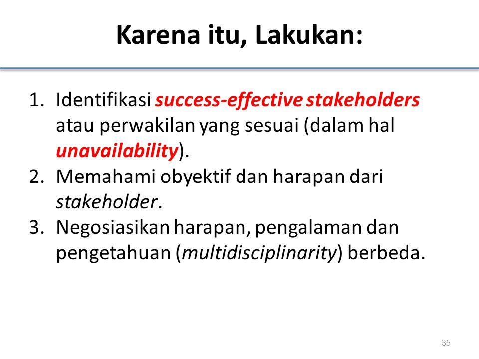 Karena itu, Lakukan: 1.Identifikasi success-effective stakeholders atau perwakilan yang sesuai (dalam hal unavailability). 2.Memahami obyektif dan har