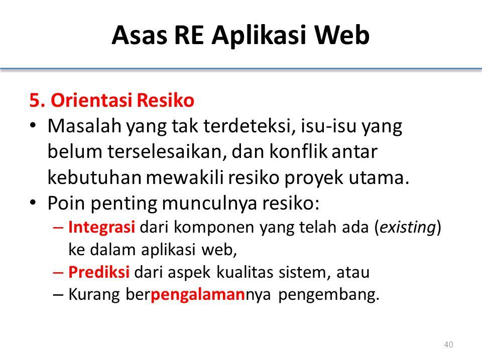 Asas RE Aplikasi Web 5. Orientasi Resiko Masalah yang tak terdeteksi, isu-isu yang belum terselesaikan, dan konflik antar kebutuhan mewakili resiko pr