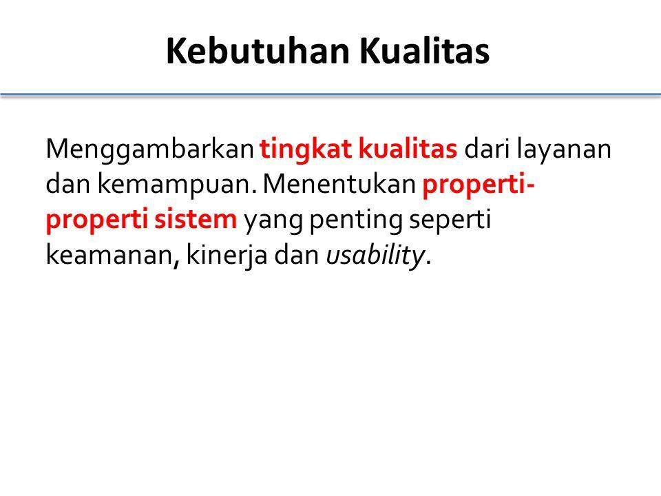 Kebutuhan Kualitas Menggambarkan tingkat kualitas dari layanan dan kemampuan. Menentukan properti- properti sistem yang penting seperti keamanan, kine