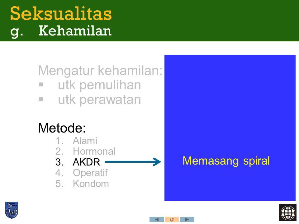 Mengatur kehamilan:  utk pemulihan  utk perawatan Metode: 1.Alami 2.Hormonal 3.AKDR 4.Operatif 5.Kondom Memasang spiral Seksualitas g. Kehamilan