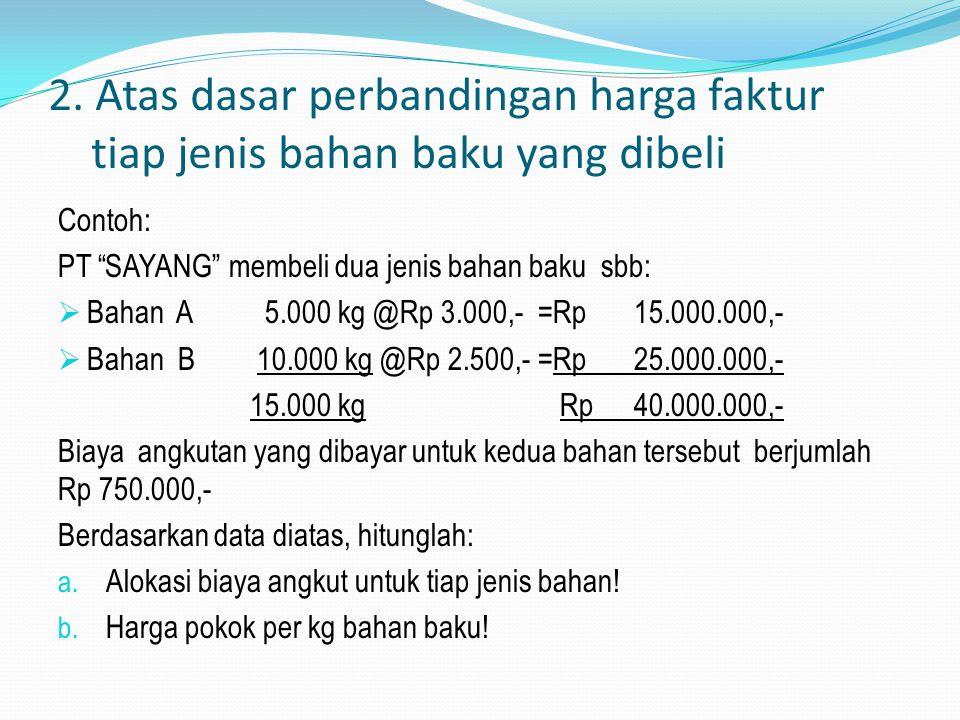 Penyelesaian: a. Alokasi biaya angkut: Bahan A = 6.000 kg x Rp 500.000,- = Rp 300.000,- 10.000kg Biaya angkut bahan A /kg Rp 300.000,- = Rp 50,- 6.000