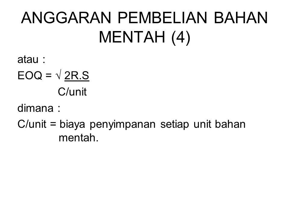 ANGGARAN PEMBELIAN BAHAN MENTAH (4) atau : EOQ = √ 2R.S C/unit dimana : C/unit = biaya penyimpanan setiap unit bahan mentah.