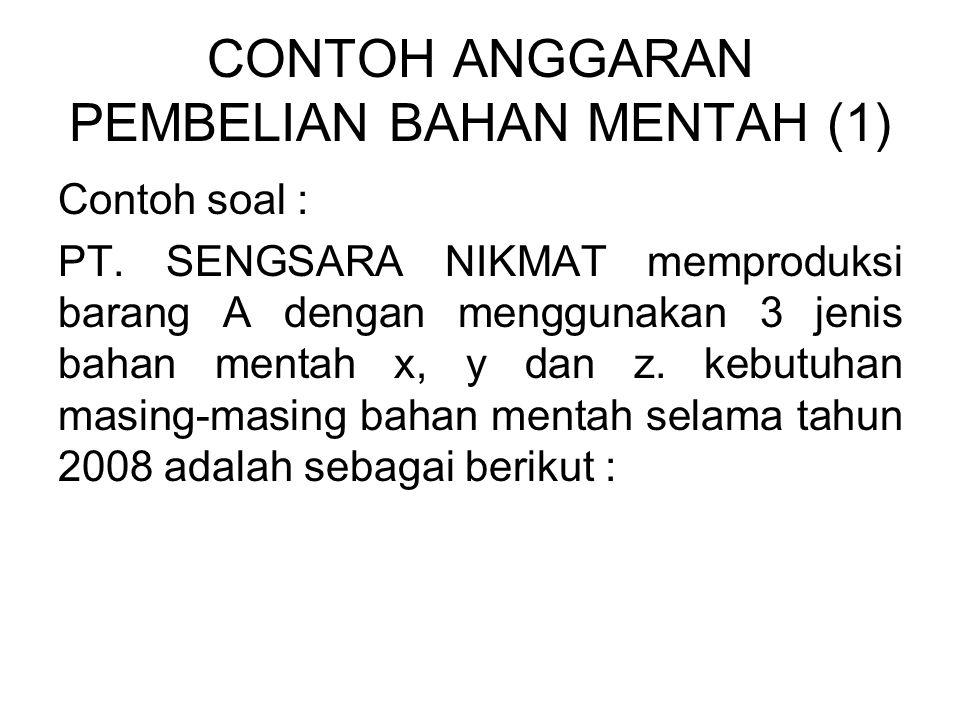 CONTOH ANGGARAN PEMBELIAN BAHAN MENTAH (1) Contoh soal : PT. SENGSARA NIKMAT memproduksi barang A dengan menggunakan 3 jenis bahan mentah x, y dan z.