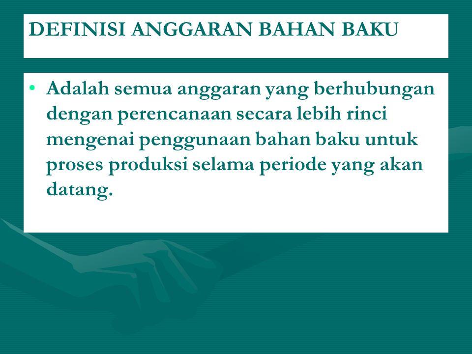 DEFINISI ANGGARAN BAHAN BAKU Adalah semua anggaran yang berhubungan dengan perencanaan secara lebih rinci mengenai penggunaan bahan baku untuk proses produksi selama periode yang akan datang.