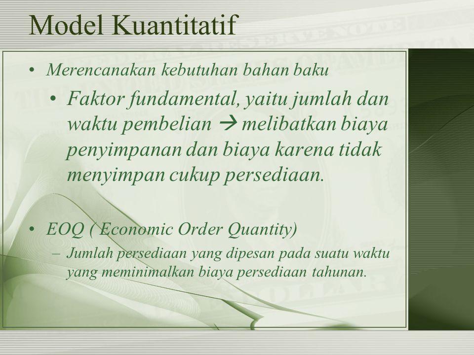 Model Kuantitatif Merencanakan kebutuhan bahan baku Faktor fundamental, yaitu jumlah dan waktu pembelian  melibatkan biaya penyimpanan dan biaya kare