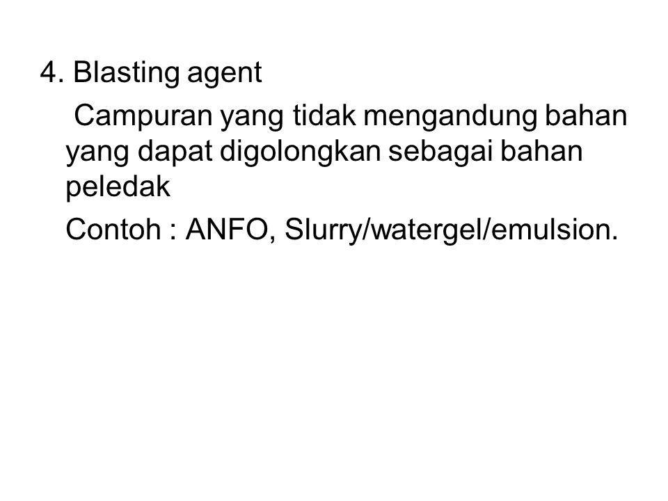 4. Blasting agent Campuran yang tidak mengandung bahan yang dapat digolongkan sebagai bahan peledak Contoh : ANFO, Slurry/watergel/emulsion.