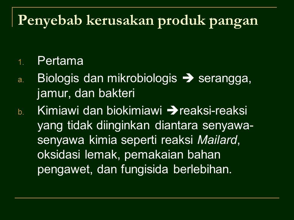Penyebab kerusakan produk pangan 1. Pertama a. Biologis dan mikrobiologis  serangga, jamur, dan bakteri b. Kimiawi dan biokimiawi  reaksi-reaksi yan