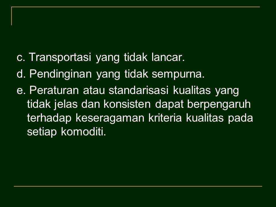 c. Transportasi yang tidak lancar. d. Pendinginan yang tidak sempurna. e. Peraturan atau standarisasi kualitas yang tidak jelas dan konsisten dapat be