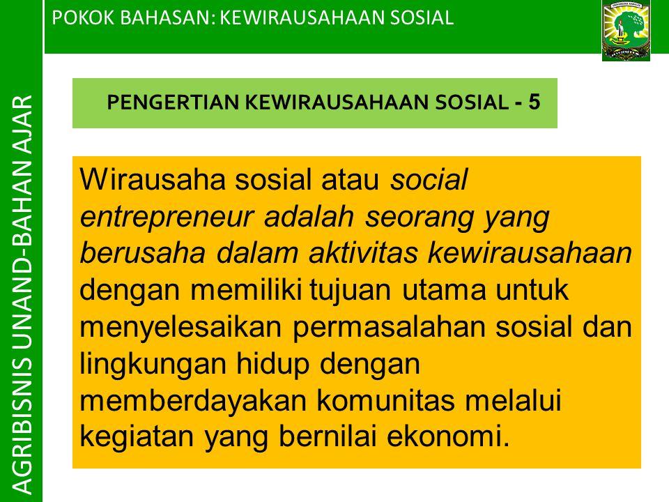POKOK BAHASAN: KEWIRAUSAHAAN SOSIAL AGRIBISNIS UNAND-BAHAN AJAR Wirausaha sosial atau social entrepreneur adalah seorang yang berusaha dalam aktivitas