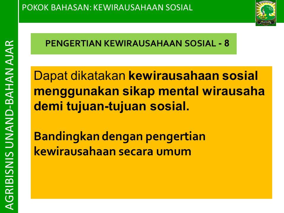 POKOK BAHASAN: KEWIRAUSAHAAN SOSIAL AGRIBISNIS UNAND-BAHAN AJAR Dapat dikatakan kewirausahaan sosial menggunakan sikap mental wirausaha demi tujuan-tu